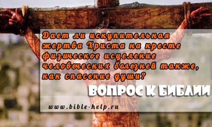 Дает ли искупительная жертва Христа на кресте физическое исцеление человеческих болезней также, как спасение души?
